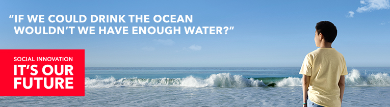 SOCIAL INNOVATION, IT´S OUR FUTURE. IF WE COULD DRINK THE OCEAN WOULDN´T WE HAVE ENOUGH WATER?